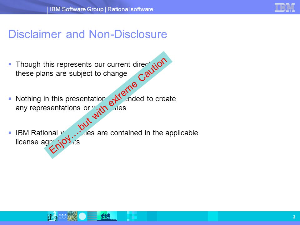IBM Software Group | Rational software 2 Disclaimer and Non-Disclosure  Though this represents our current direction, these plans are subject to chan