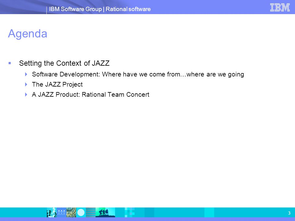 IBM Software Group | Rational software 3 Agenda  Setting the Context of JAZZ  Software Development: Where have we come from…where are we going  The