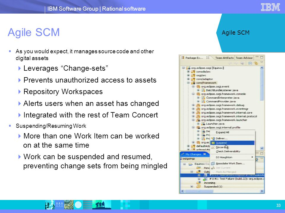 "IBM Software Group | Rational software 33 Agile SCM  As you would expect, it manages source code and other digital assets  Leverages ""Change-sets"" "