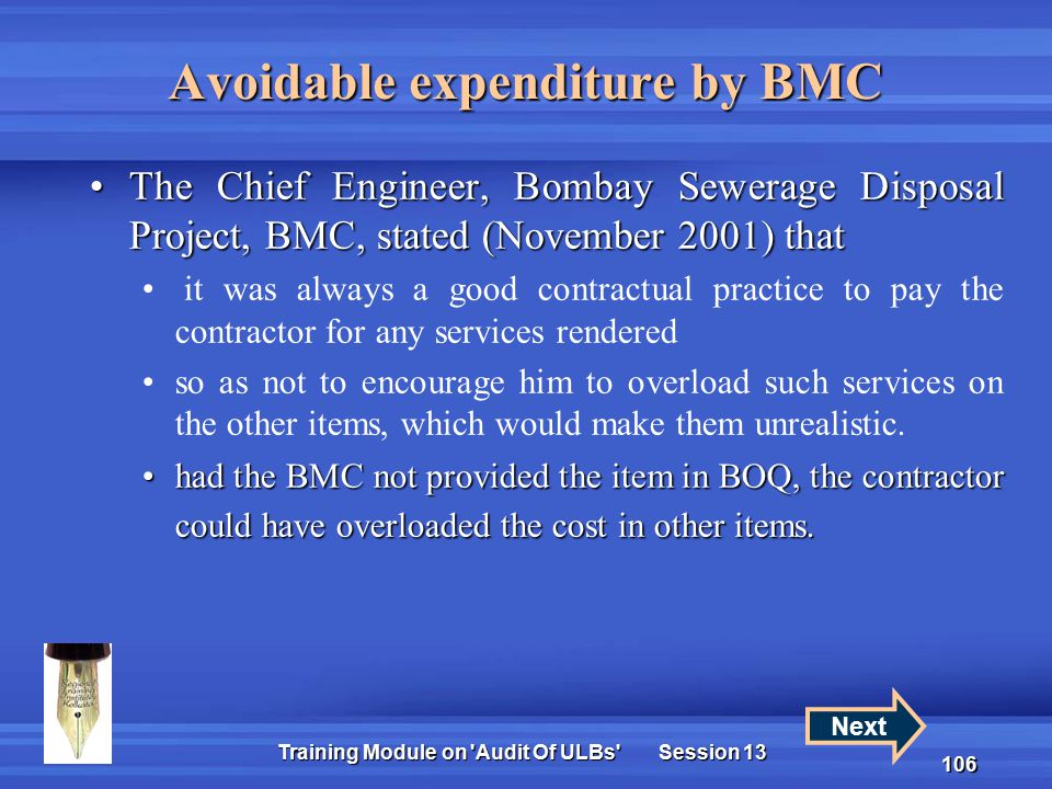 Training Module on Audit Of ULBs Session 13 106 The Chief Engineer, Bombay Sewerage Disposal Project, BMC, stated (November 2001) thatThe Chief Engineer, Bombay Sewerage Disposal Project, BMC, stated (November 2001) that it was always a good contractual practice to pay the contractor for any services rendered so as not to encourage him to overload such services on the other items, which would make them unrealistic.