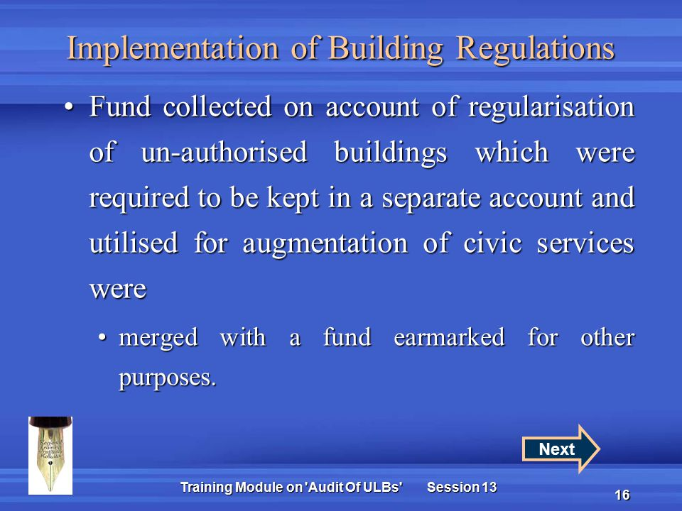Training Module on Audit Of ULBs Session 13 16 Implementation of Building Regulations Fund collected on account of regularisation of un-authorised buildings which were required to be kept in a separate account and utilised for augmentation of civic services wereFund collected on account of regularisation of un-authorised buildings which were required to be kept in a separate account and utilised for augmentation of civic services were merged with a fund earmarked for other purposes.merged with a fund earmarked for other purposes.