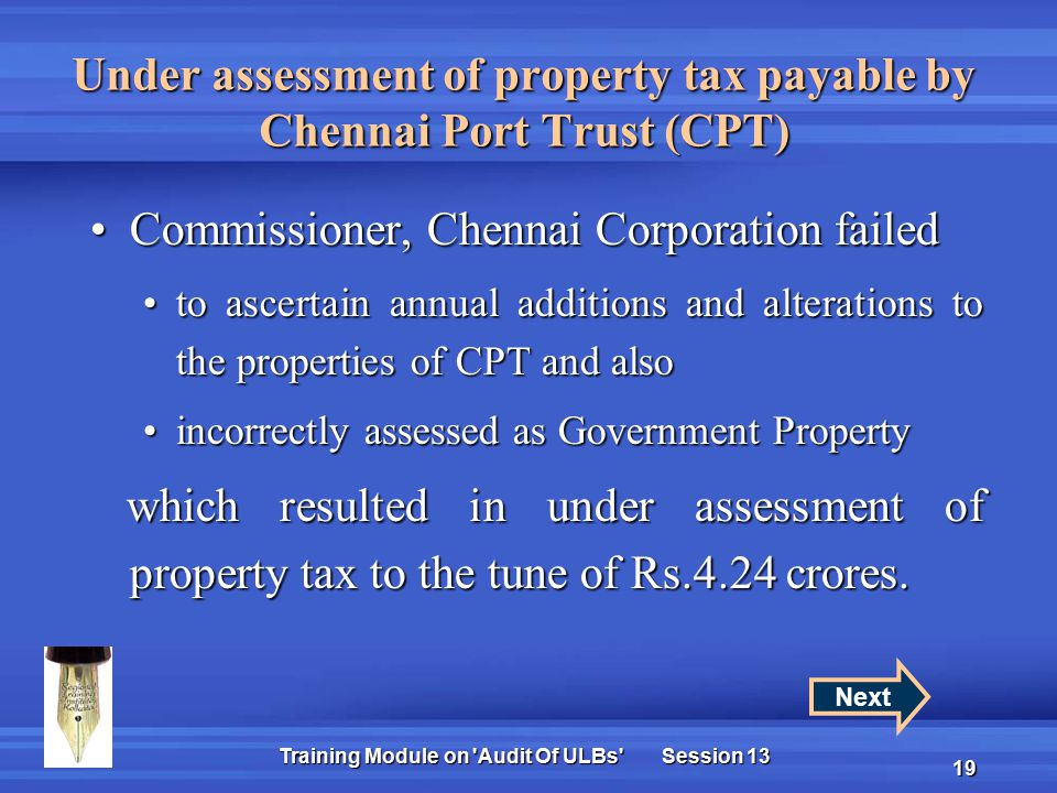 Training Module on Audit Of ULBs Session 13 19 Under assessment of property tax payable by Chennai Port Trust (CPT) Commissioner, Chennai Corporation failedCommissioner, Chennai Corporation failed to ascertain annual additions and alterations to the properties of CPT and alsoto ascertain annual additions and alterations to the properties of CPT and also incorrectly assessed as Government Propertyincorrectly assessed as Government Property which resulted in under assessment of property tax to the tune of Rs.4.24 crores.
