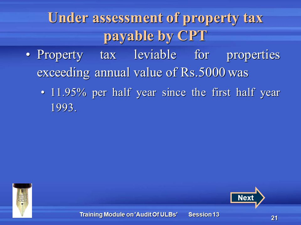 Training Module on Audit Of ULBs Session 13 21 Under assessment of property tax payable by CPT Property tax leviable for properties exceeding annual value of Rs.5000 wasProperty tax leviable for properties exceeding annual value of Rs.5000 was 11.95% per half year since the first half year 1993.11.95% per half year since the first half year 1993.