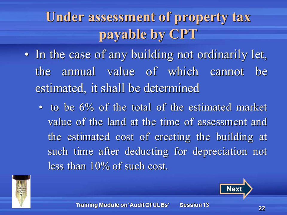 Training Module on Audit Of ULBs Session 13 22 Under assessment of property tax payable by CPT In the case of any building not ordinarily let, the annual value of which cannot be estimated, it shall be determinedIn the case of any building not ordinarily let, the annual value of which cannot be estimated, it shall be determined to be 6% of the total of the estimated market value of the land at the time of assessment and the estimated cost of erecting the building at such time after deducting for depreciation not less than 10% of such cost.