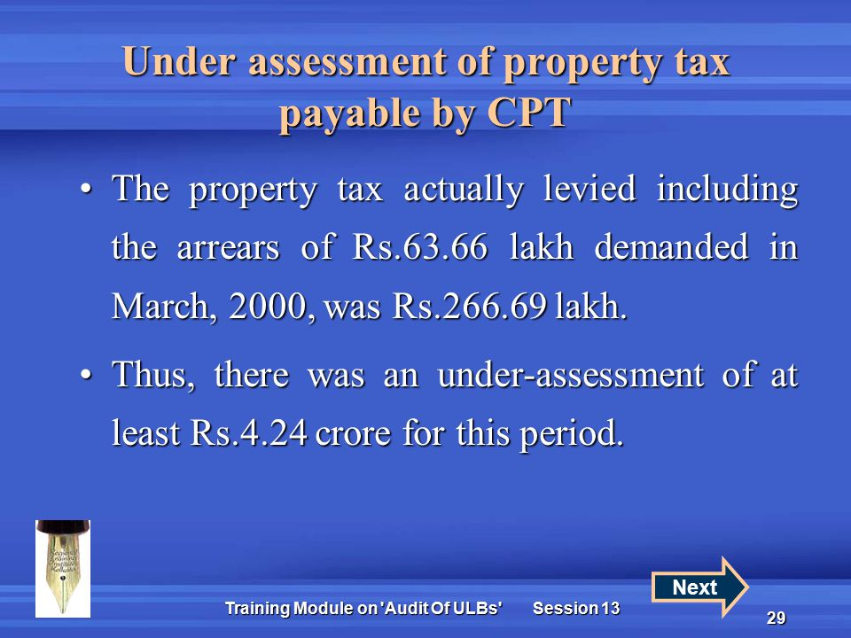 Training Module on Audit Of ULBs Session 13 29 Under assessment of property tax payable by CPT The property tax actually levied including the arrears of Rs.63.66 lakh demanded in March, 2000, was Rs.266.69 lakh.The property tax actually levied including the arrears of Rs.63.66 lakh demanded in March, 2000, was Rs.266.69 lakh.