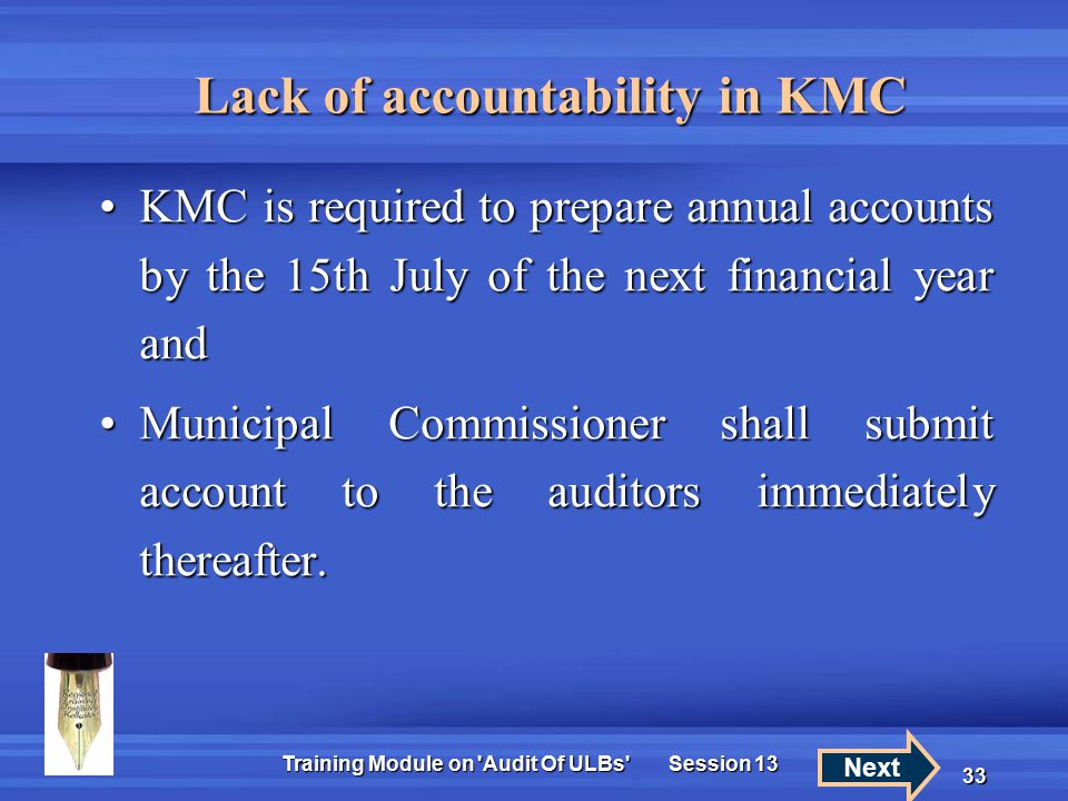 Training Module on Audit Of ULBs Session 13 33 Lack of accountability in KMC KMC is required to prepare annual accounts by the 15th July of the next financial year andKMC is required to prepare annual accounts by the 15th July of the next financial year and Municipal Commissioner shall submit account to the auditors immediately thereafter.Municipal Commissioner shall submit account to the auditors immediately thereafter.
