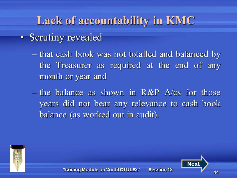 Training Module on Audit Of ULBs Session 13 44 Scrutiny revealedScrutiny revealed –that cash book was not totalled and balanced by the Treasurer as required at the end of any month or year and –the balance as shown in R&P A/cs for those years did not bear any relevance to cash book balance (as worked out in audit).