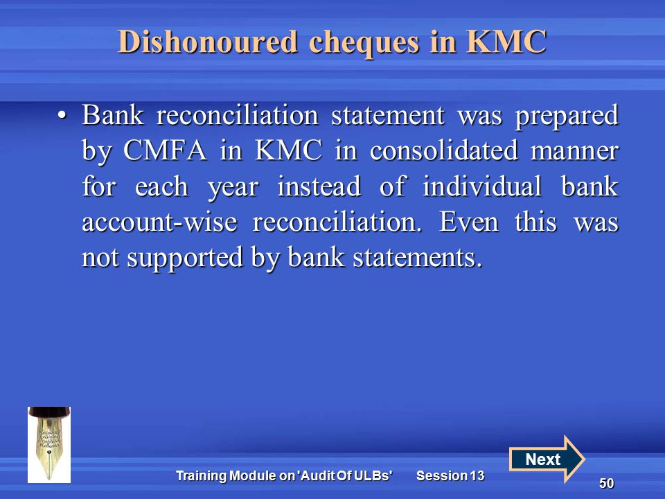 Training Module on Audit Of ULBs Session 13 50 Dishonoured cheques in KMC Bank reconciliation statement was prepared by CMFA in KMC in consolidated manner for each year instead of individual bank account-wise reconciliation.