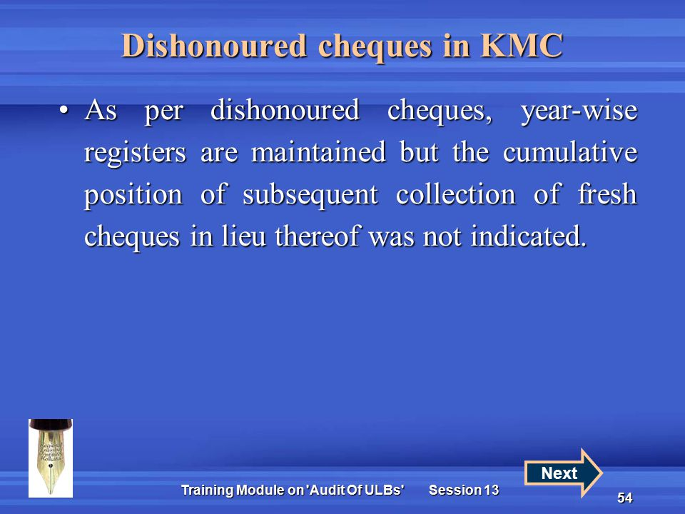 Training Module on Audit Of ULBs Session 13 54 Dishonoured cheques in KMC As per dishonoured cheques, year-wise registers are maintained but the cumulative position of subsequent collection of fresh cheques in lieu thereof was not indicated.As per dishonoured cheques, year-wise registers are maintained but the cumulative position of subsequent collection of fresh cheques in lieu thereof was not indicated.