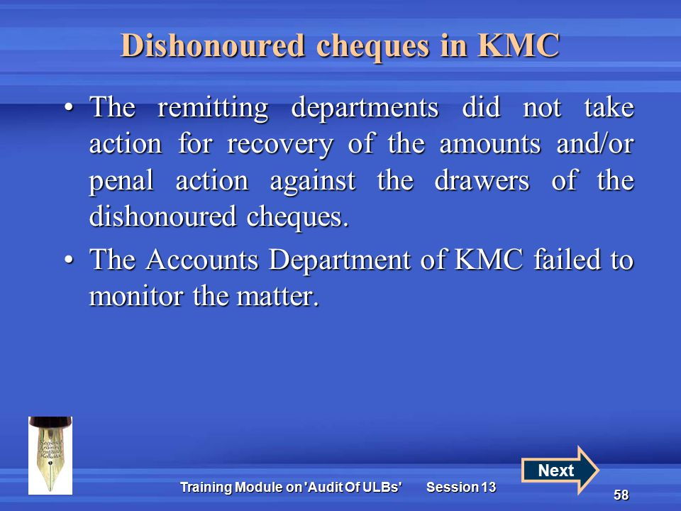 Training Module on Audit Of ULBs Session 13 58 Dishonoured cheques in KMC The remitting departments did not take action for recovery of the amounts and/or penal action against the drawers of the dishonoured cheques.The remitting departments did not take action for recovery of the amounts and/or penal action against the drawers of the dishonoured cheques.