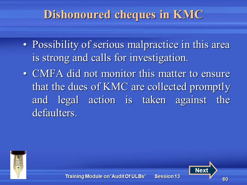 Training Module on Audit Of ULBs Session 13 60 Dishonoured cheques in KMC Possibility of serious malpractice in this area is strong and calls for investigation.Possibility of serious malpractice in this area is strong and calls for investigation.