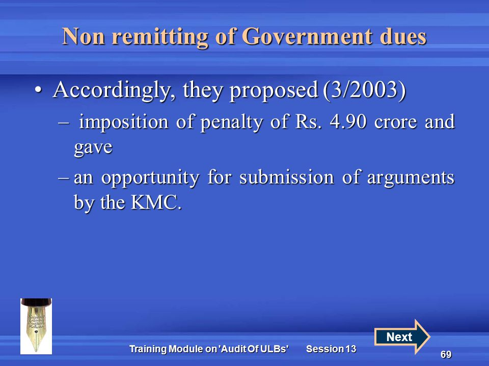 Training Module on Audit Of ULBs Session 13 69 Non remitting of Government dues Accordingly, they proposed (3/2003)Accordingly, they proposed (3/2003) – imposition of penalty of Rs.
