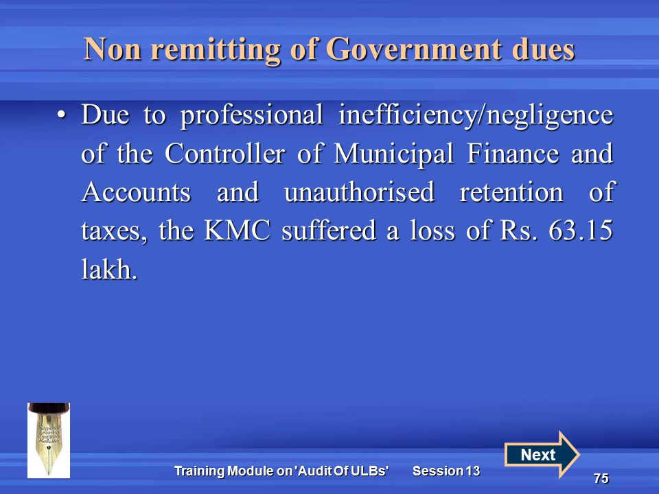 Training Module on Audit Of ULBs Session 13 75 Non remitting of Government dues Due to professional inefficiency/negligence of the Controller of Municipal Finance and Accounts and unauthorised retention of taxes, the KMC suffered a loss of Rs.