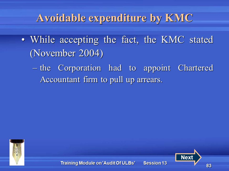 Training Module on Audit Of ULBs Session 13 83 Avoidable expenditure by KMC While accepting the fact, the KMC stated (November 2004)While accepting the fact, the KMC stated (November 2004) –the Corporation had to appoint Chartered Accountant firm to pull up arrears.