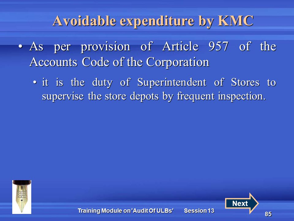 Training Module on Audit Of ULBs Session 13 85 Avoidable expenditure by KMC As per provision of Article 957 of the Accounts Code of the CorporationAs per provision of Article 957 of the Accounts Code of the Corporation it is the duty of Superintendent of Stores to supervise the store depots by frequent inspection.it is the duty of Superintendent of Stores to supervise the store depots by frequent inspection.
