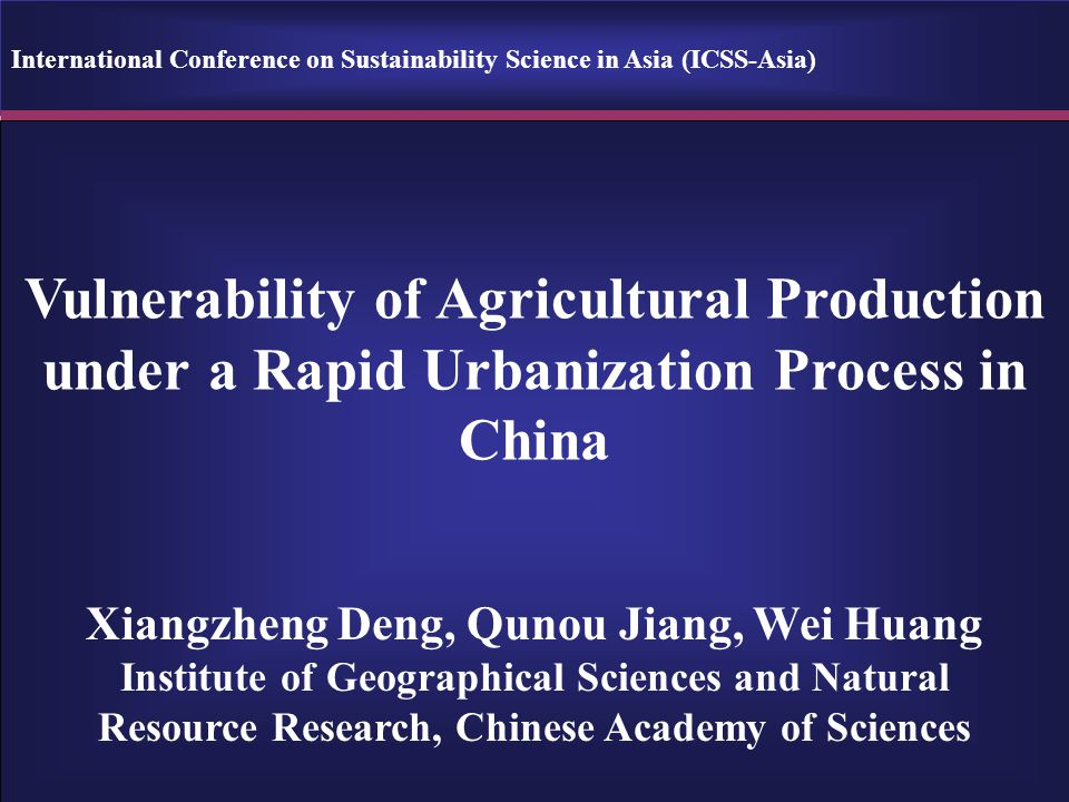 Vulnerability of Agricultural Production under a Rapid Urbanization Process in China Xiangzheng Deng, Qunou Jiang, Wei Huang Institute of Geographical Sciences and Natural Resource Research, Chinese Academy of Sciences International Conference on Sustainability Science in Asia (ICSS-Asia)