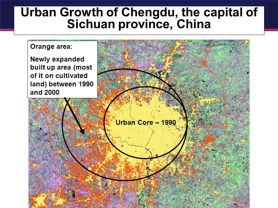 Urban Growth of Chengdu, the capital of Sichuan province, China Urban Core – 1990 Orange area: Newly expanded built up area (most of it on cultivated land) between 1990 and 2000