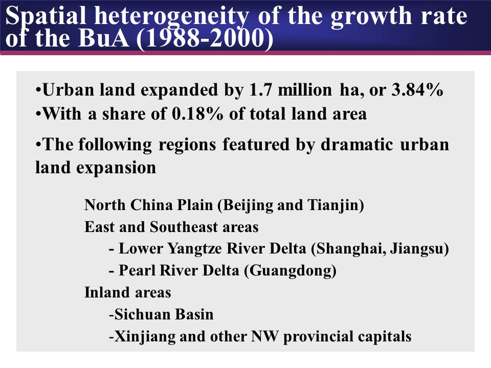 Spatial heterogeneity of the growth rate of the BuA (1988-2000) Urban land expanded by 1.7 million ha, or 3.84% With a share of 0.18% of total land area The following regions featured by dramatic urban land expansion North China Plain (Beijing and Tianjin) East and Southeast areas - Lower Yangtze River Delta (Shanghai, Jiangsu) - Pearl River Delta (Guangdong) Inland areas -Sichuan Basin -Xinjiang and other NW provincial capitals