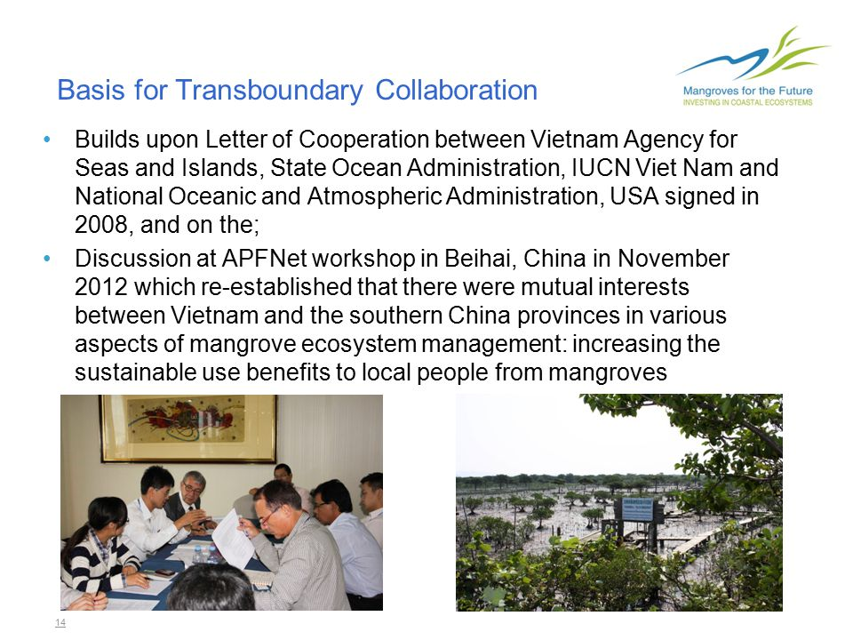 14 Builds upon Letter of Cooperation between Vietnam Agency for Seas and Islands, State Ocean Administration, IUCN Viet Nam and National Oceanic and Atmospheric Administration, USA signed in 2008, and on the; Discussion at APFNet workshop in Beihai, China in November 2012 which re-established that there were mutual interests between Vietnam and the southern China provinces in various aspects of mangrove ecosystem management: increasing the sustainable use benefits to local people from mangroves Basis for Transboundary Collaboration