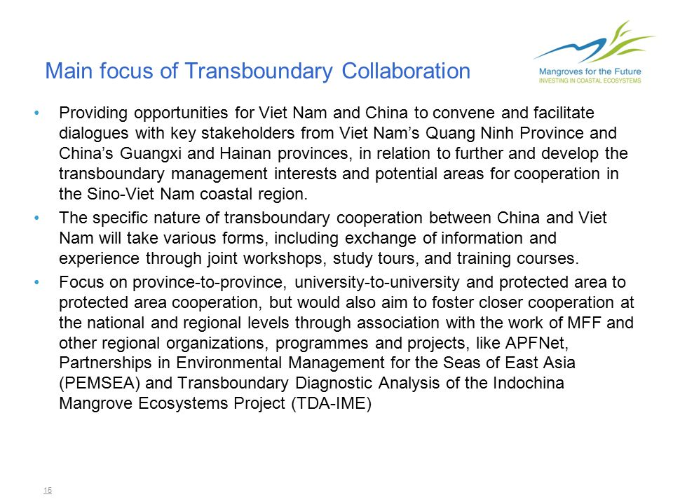15 Main focus of Transboundary Collaboration Providing opportunities for Viet Nam and China to convene and facilitate dialogues with key stakeholders from Viet Nam's Quang Ninh Province and China's Guangxi and Hainan provinces, in relation to further and develop the transboundary management interests and potential areas for cooperation in the Sino-Viet Nam coastal region.