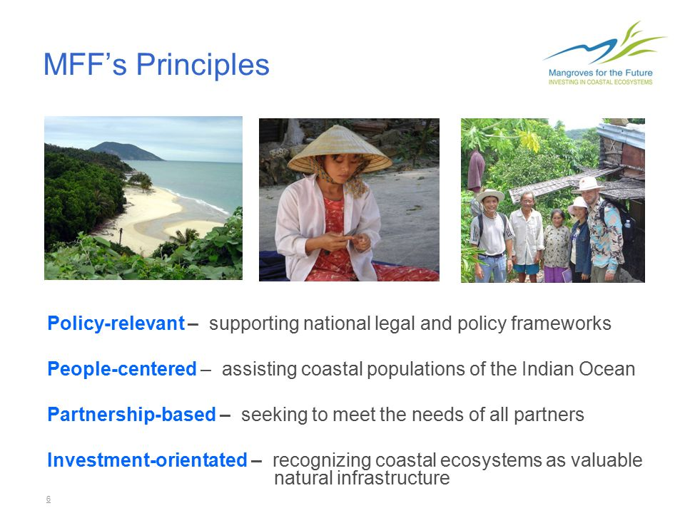 6 MFF's Principles Policy-relevant – supporting national legal and policy frameworks People-centered – assisting coastal populations of the Indian Ocean Partnership-based – seeking to meet the needs of all partners Investment-orientated – recognizing coastal ecosystems as valuable natural infrastructure