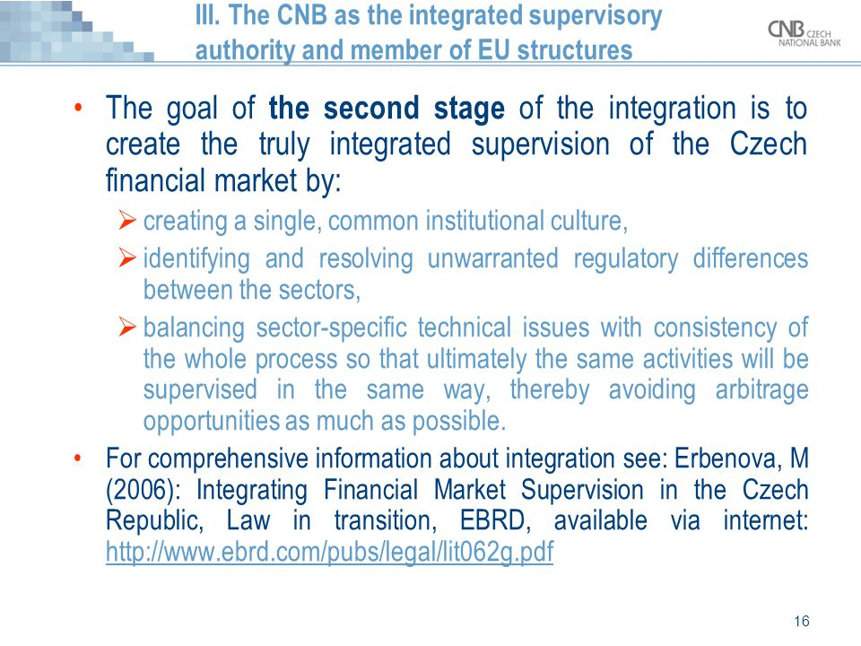 16 III. The CNB as the integrated supervisory authority and member of EU structures The goal of the second stage of the integration is to create the t