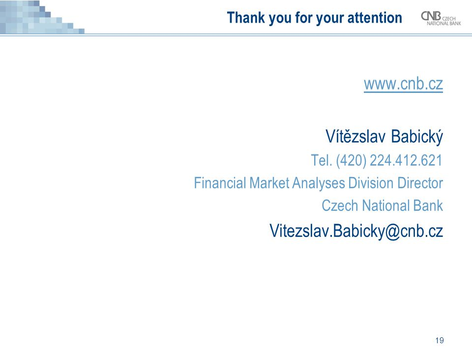 19 Thank you for your attention www.cnb.cz Vítězslav Babický Tel. (420) 224.412.621 Financial Market Analyses Division Director Czech National Bank Vi