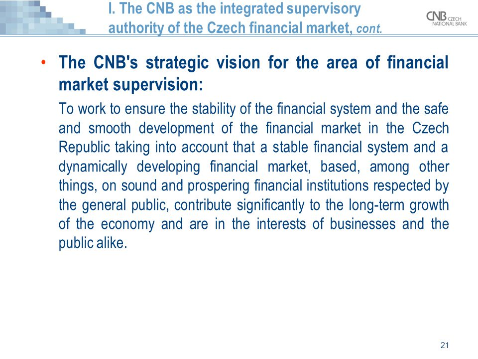 21 I. The CNB as the integrated supervisory authority of the Czech financial market, cont. The CNB's strategic vision for the area of financial market