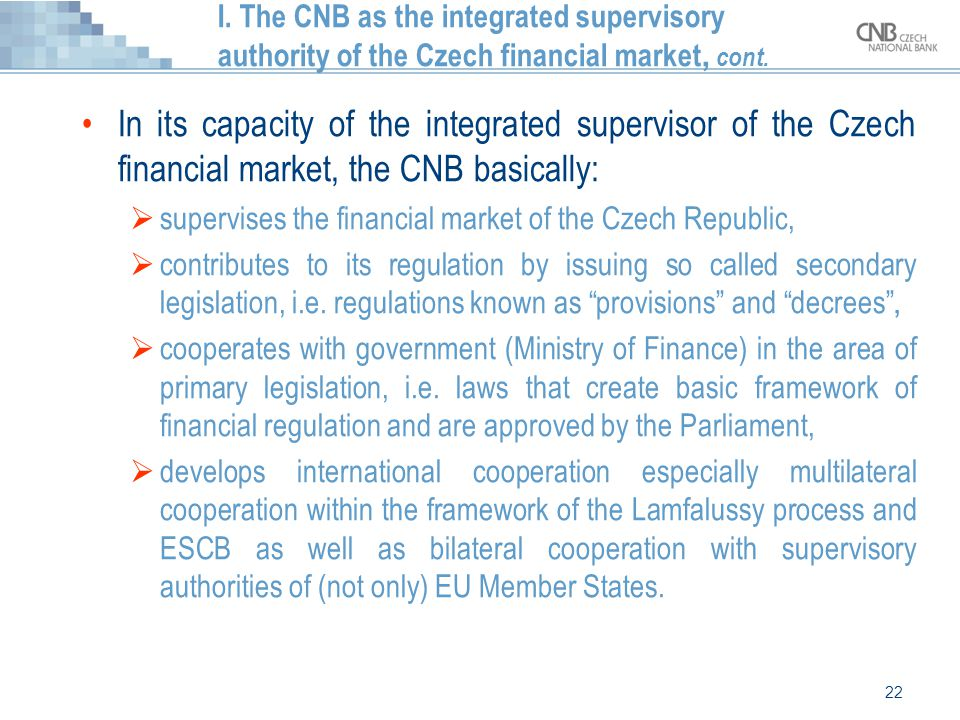 22 I. The CNB as the integrated supervisory authority of the Czech financial market, cont. In its capacity of the integrated supervisor of the Czech f
