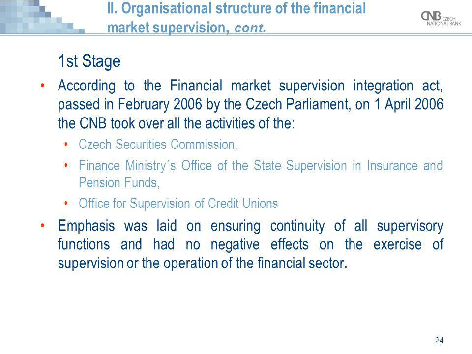 24 II. Organisational structure of the financial market supervision, cont. 1st Stage According to the Financial market supervision integration act, pa