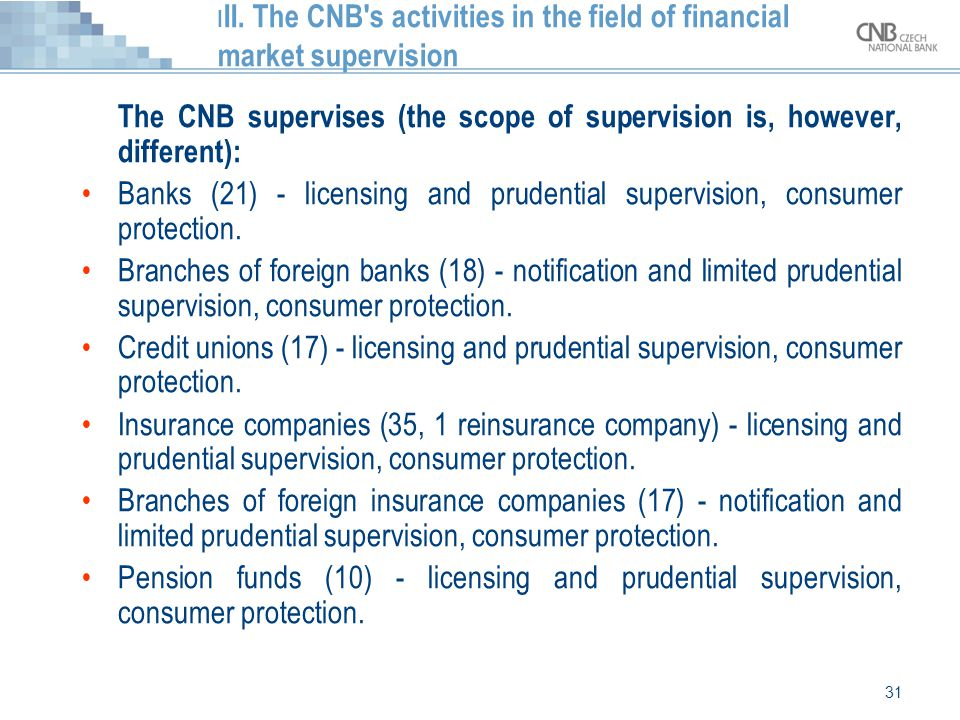 31 I II. The CNB's activities in the field of financial market supervision The CNB supervises (the scope of supervision is, however, different): Banks