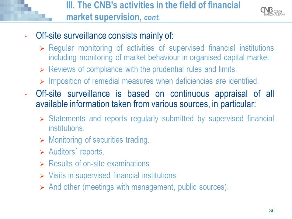 36 III. The CNB's activities in the field of financial market supervision, cont. Off-site surveillance consists mainly of:  Regular monitoring of act