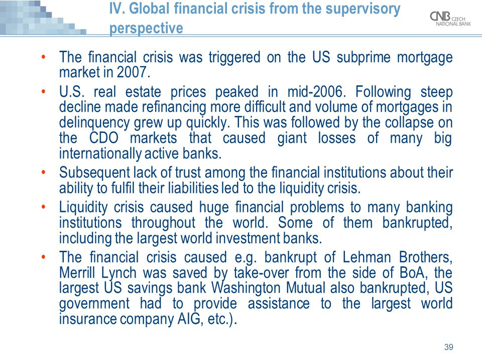 39 IV. Global financial crisis from the supervisory perspective The financial crisis was triggered on the US subprime mortgage market in 2007. U.S. re