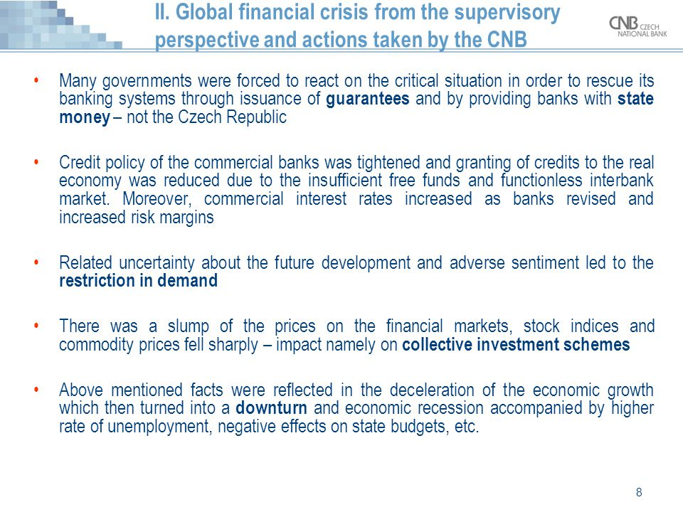 8 II. Global financial crisis from the supervisory perspective and actions taken by the CNB Many governments were forced to react on the critical situ