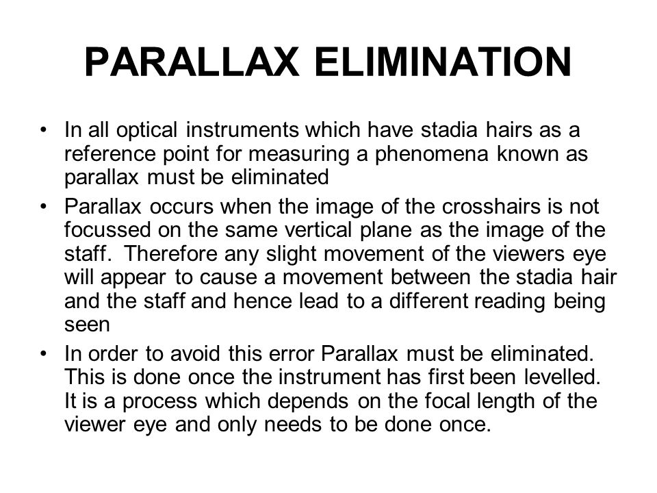 PARALLAX ELIMINATION In all optical instruments which have stadia hairs as a reference point for measuring a phenomena known as parallax must be eliminated Parallax occurs when the image of the crosshairs is not focussed on the same vertical plane as the image of the staff.