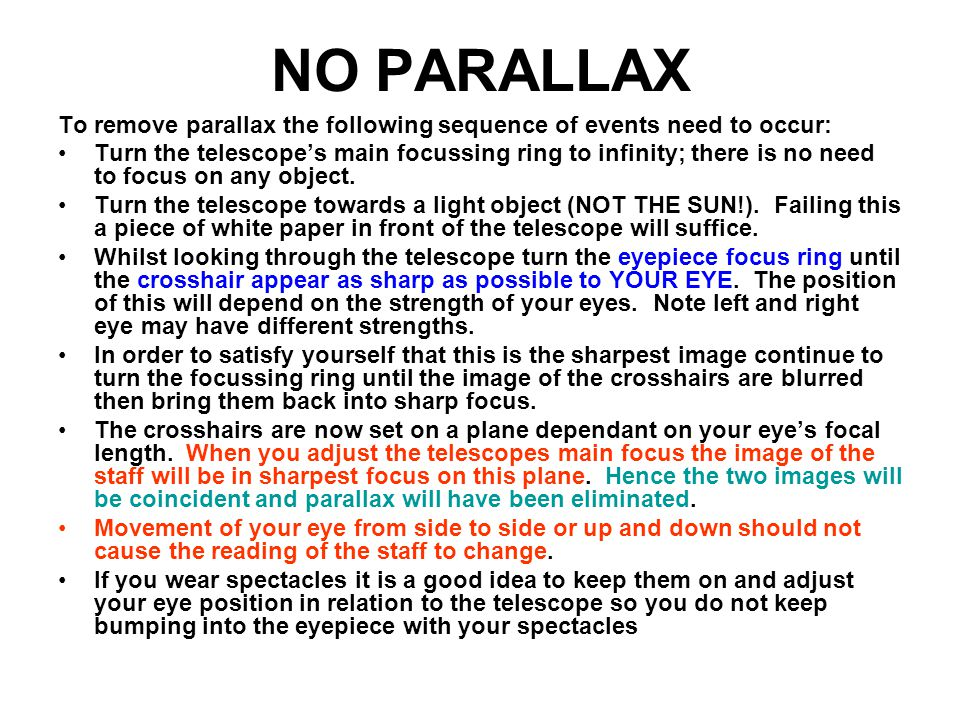 NO PARALLAX To remove parallax the following sequence of events need to occur: Turn the telescope's main focussing ring to infinity; there is no need to focus on any object.