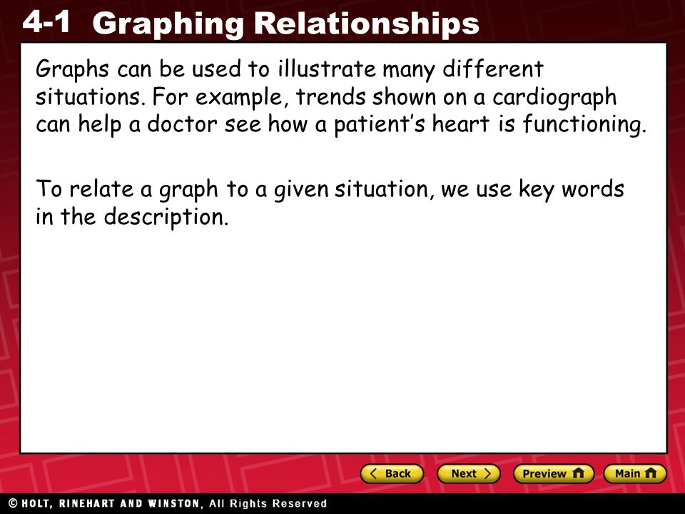 4-1 Graphing Relationships Graphs can be used to illustrate many different situations. For example, trends shown on a cardiograph can help a doctor se