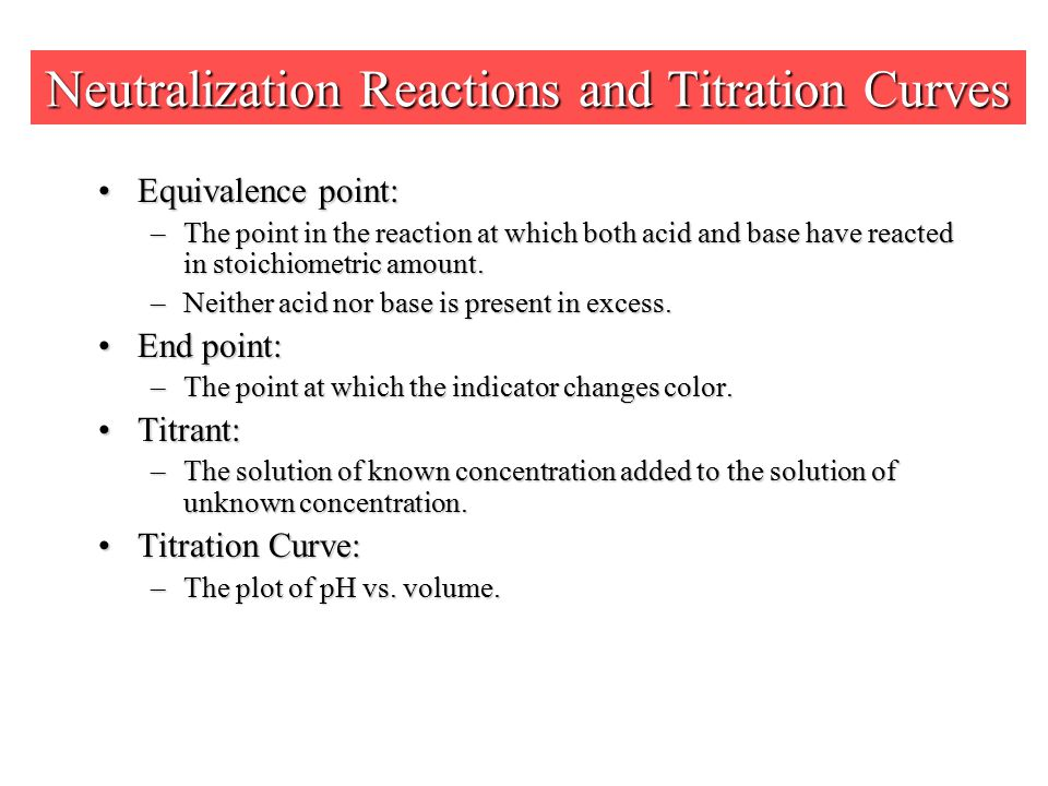 Neutralization Reactions and Titration Curves Equivalence point:Equivalence point: –The point in the reaction at which both acid and base have reacted