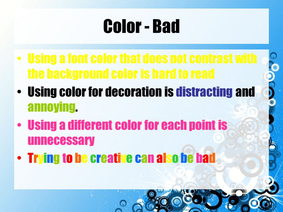 Background - Good Use backgrounds such as this one that are attractive but simple Use the same background consistently throughout your presentation –This means the same color scheme.
