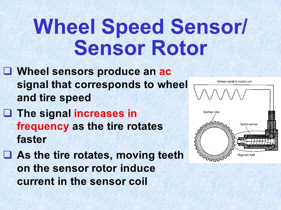 Wheel Speed Sensor/ Sensor Rotor  Wheel sensors produce an ac signal that corresponds to wheel and tire speed  The signal increases in frequency as