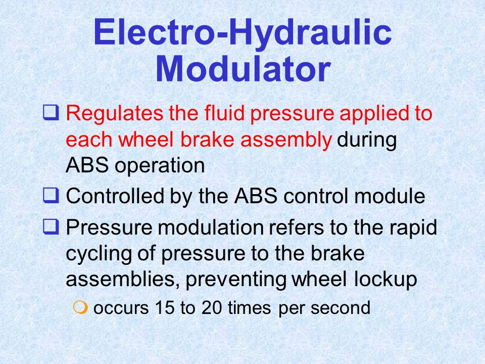  Regulates the fluid pressure applied to each wheel brake assembly during ABS operation  Controlled by the ABS control module  Pressure modulation
