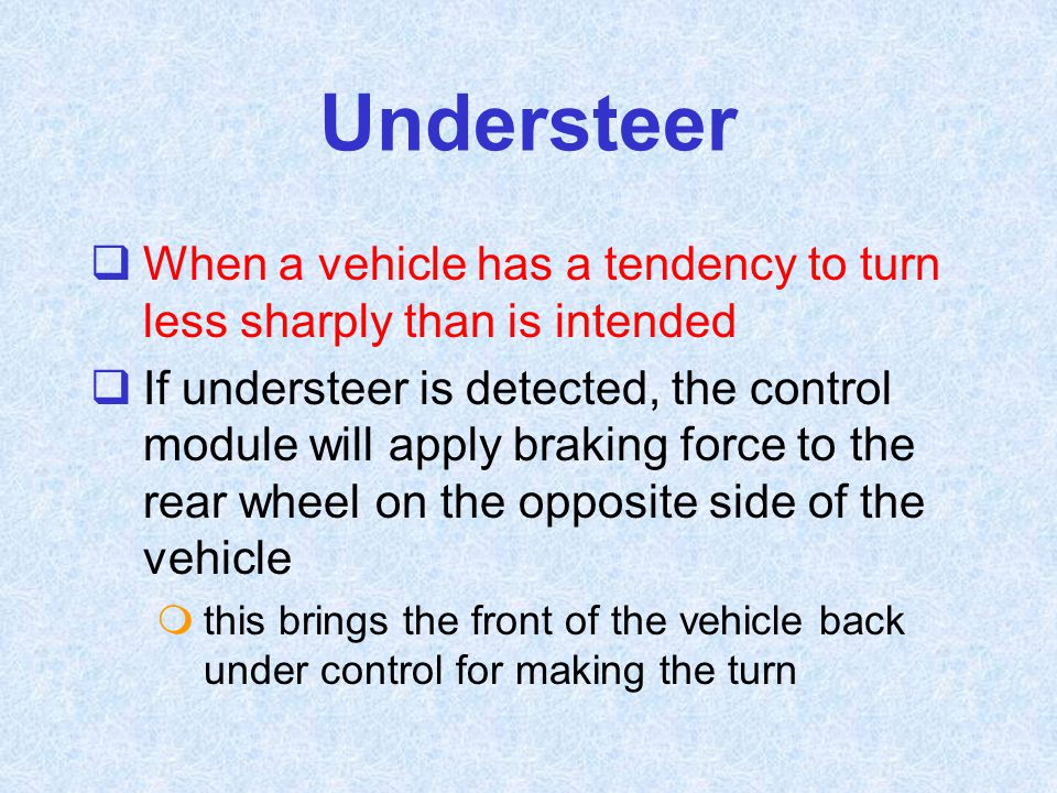 Understeer  When a vehicle has a tendency to turn less sharply than is intended  If understeer is detected, the control module will apply braking fo