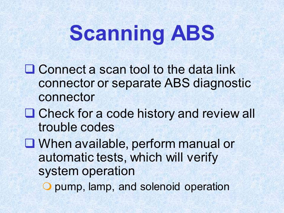 Scanning ABS  Connect a scan tool to the data link connector or separate ABS diagnostic connector  Check for a code history and review all trouble c