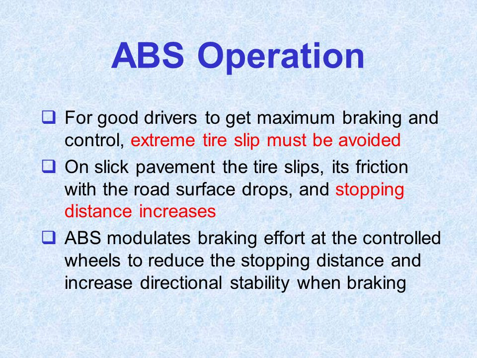 ABS Operation  For good drivers to get maximum braking and control, extreme tire slip must be avoided  On slick pavement the tire slips, its frictio