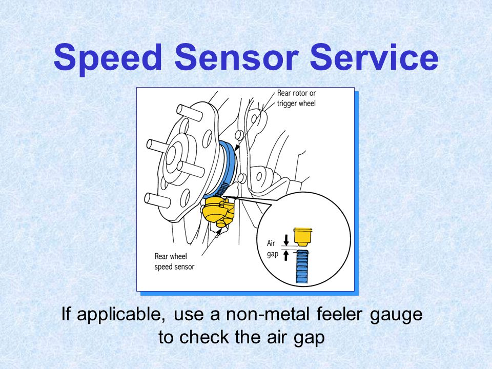 Speed Sensor Service If applicable, use a non-metal feeler gauge to check the air gap