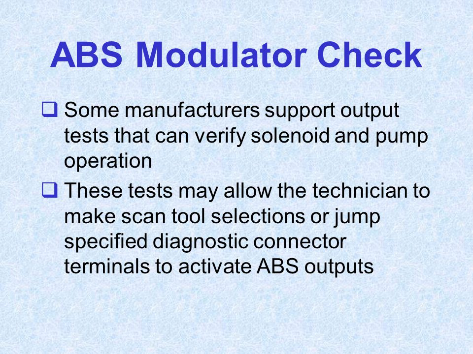 ABS Modulator Check  Some manufacturers support output tests that can verify solenoid and pump operation  These tests may allow the technician to ma