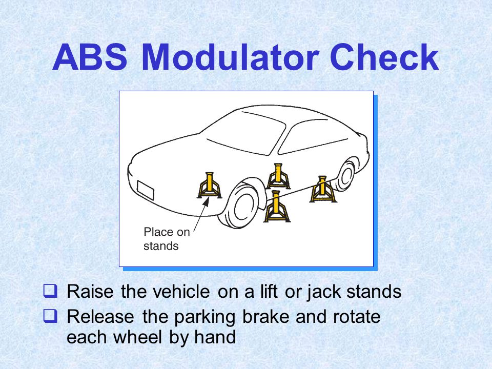 ABS Modulator Check  Raise the vehicle on a lift or jack stands  Release the parking brake and rotate each wheel by hand