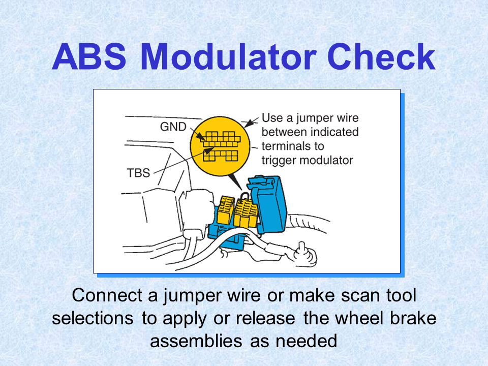 ABS Modulator Check Connect a jumper wire or make scan tool selections to apply or release the wheel brake assemblies as needed