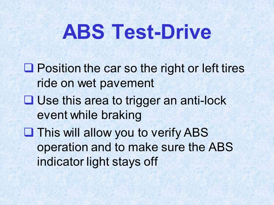 ABS Test-Drive  Position the car so the right or left tires ride on wet pavement  Use this area to trigger an anti-lock event while braking  This w