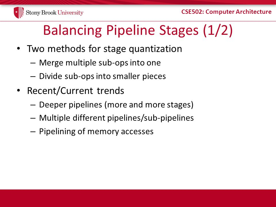 CSE502: Computer Architecture Balancing Pipeline Stages (1/2) Two methods for stage quantization – Merge multiple sub-ops into one – Divide sub-ops into smaller pieces Recent/Current trends – Deeper pipelines (more and more stages) – Multiple different pipelines/sub-pipelines – Pipelining of memory accesses